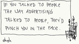 If you talked to people the way advertising talked to people...